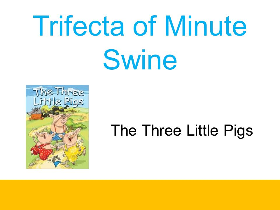 Trifecta of Minute Swine
