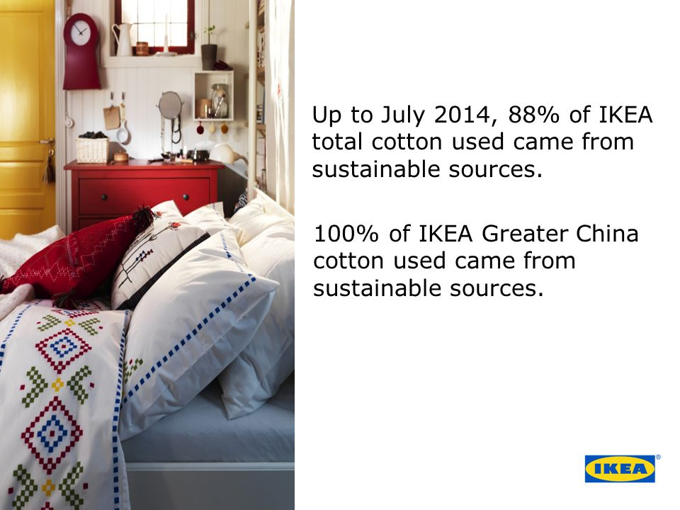 Up to July 2014, 88% of IKEA total cotton used came from sustainable sources.