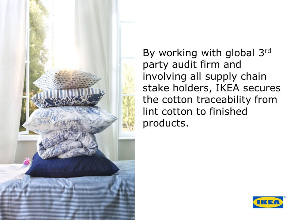 By working with global 3rd party audit firm and involving all supply chain stake holders, IKEA secures the cotton traceability from lint cotton to finished products.