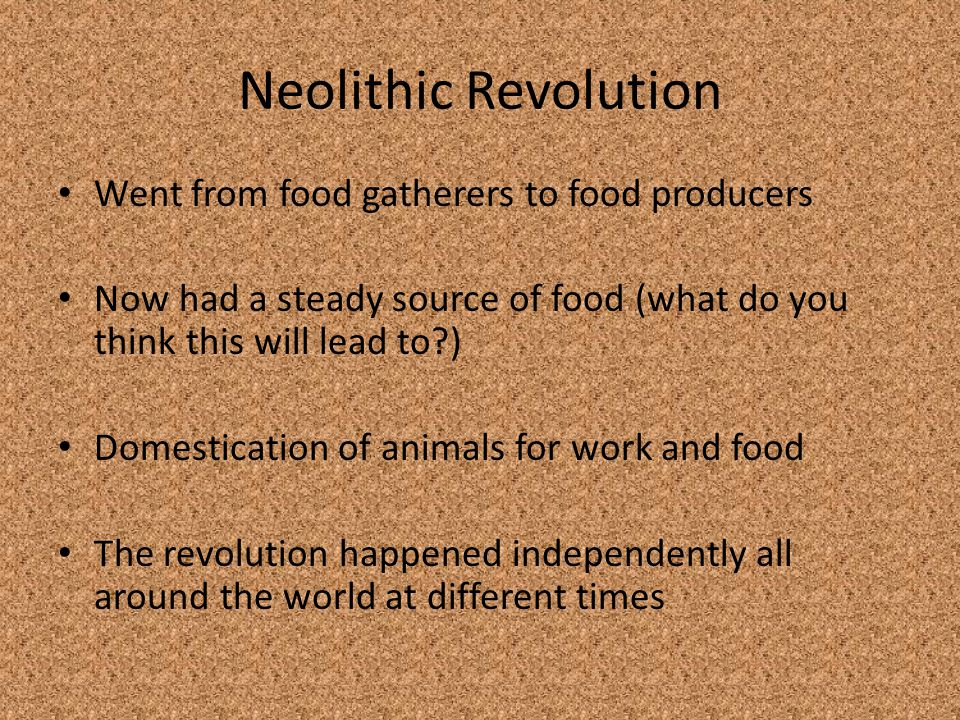 Neolithic Revolution Went from food gatherers to food producers