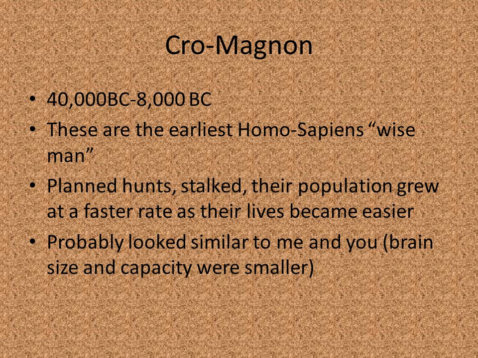 Cro-Magnon 40,000BC-8,000 BC. These are the earliest Homo-Sapiens wise man