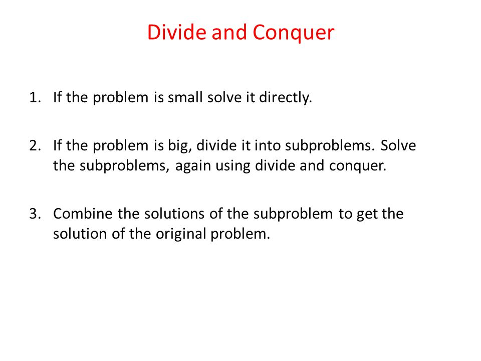 Divide and Conquer If the problem is small solve it directly.