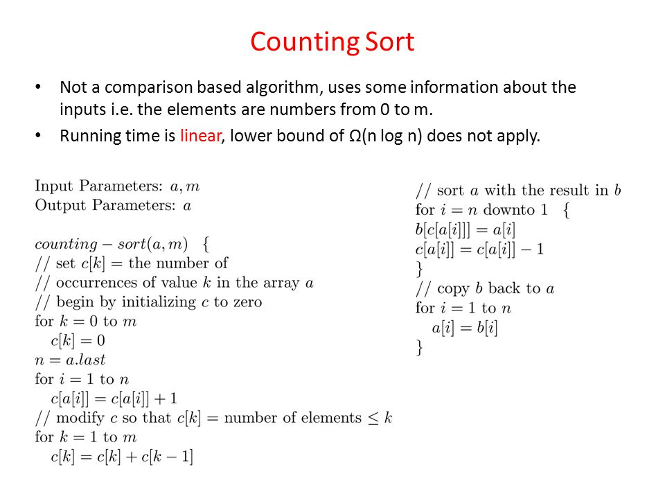 Counting Sort Not a comparison based algorithm, uses some information about the inputs i.e. the elements are numbers from 0 to m.