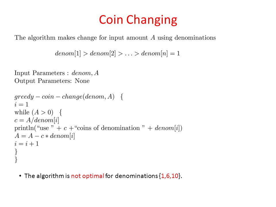 Coin Changing The algorithm is not optimal for denominations {1,6,10}.