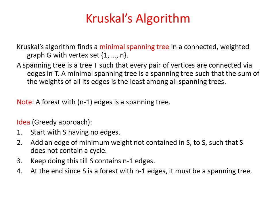 Kruskal's Algorithm Kruskal's algorithm finds a minimal spanning tree in a connected, weighted graph G with vertex set {1, …, n}.