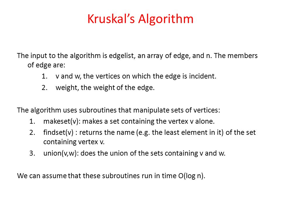 Kruskal's Algorithm The input to the algorithm is edgelist, an array of edge, and n. The members of edge are:
