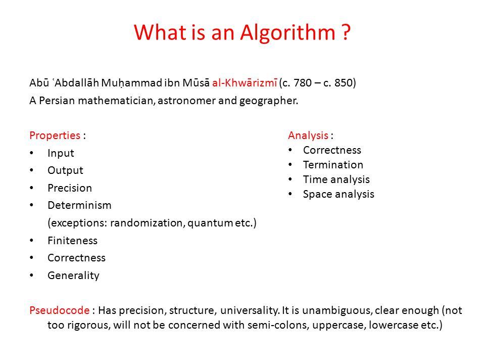 What is an Algorithm Abū ʿAbdallāh Muḥammad ibn Mūsā al-Khwārizmī (c. 780 – c. 850) A Persian mathematician, astronomer and geographer.