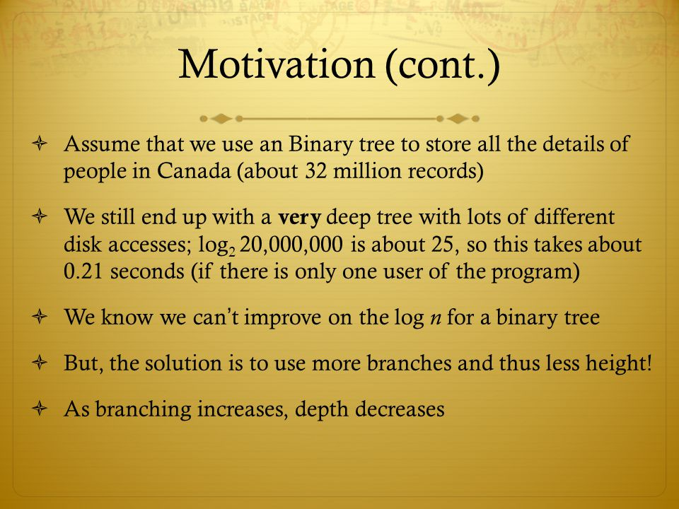 Motivation (cont.) Assume that we use an Binary tree to store all the details of people in Canada (about 32 million records)