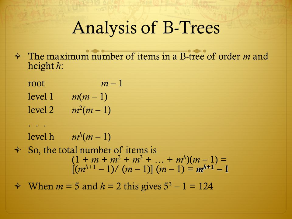 Analysis of B-Trees The maximum number of items in a B-tree of order m and height h: root m – 1.