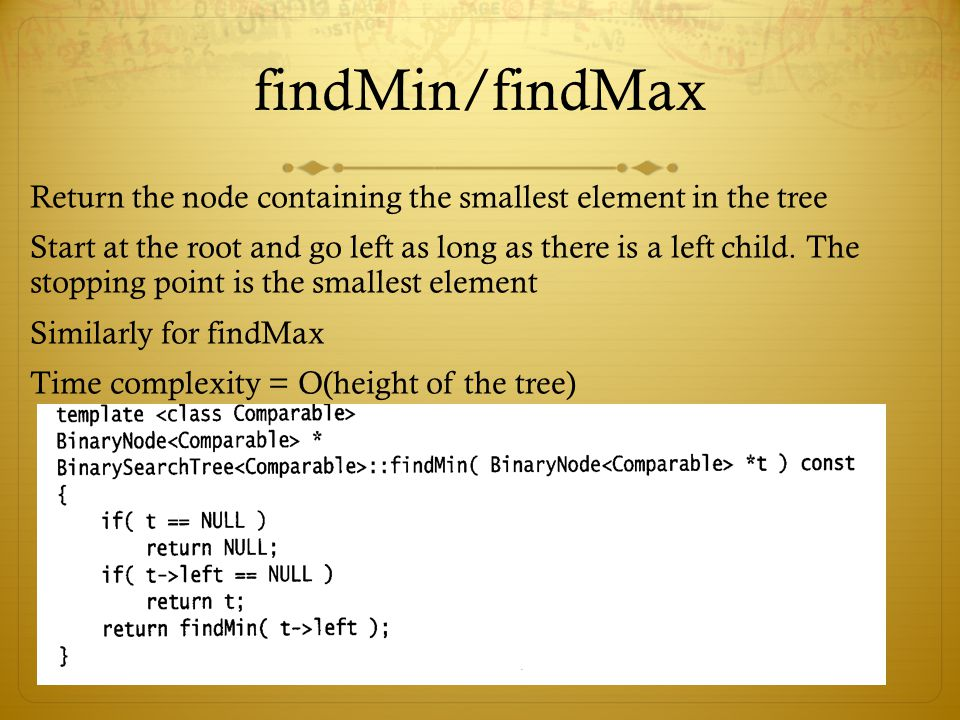 findMin/findMax Return the node containing the smallest element in the tree.