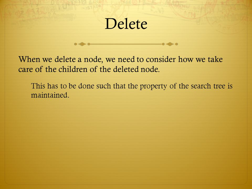 Delete When we delete a node, we need to consider how we take care of the children of the deleted node.