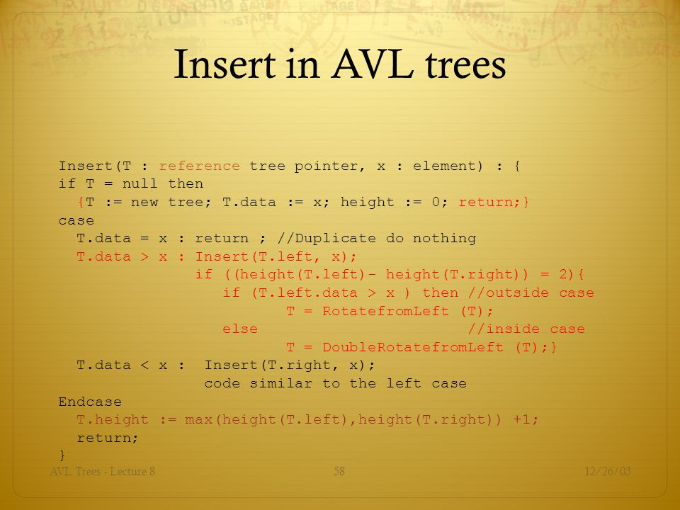 Insert in AVL trees Insert(T : reference tree pointer, x : element) : { if T = null then. {T := new tree; T.data := x; height := 0; return;}