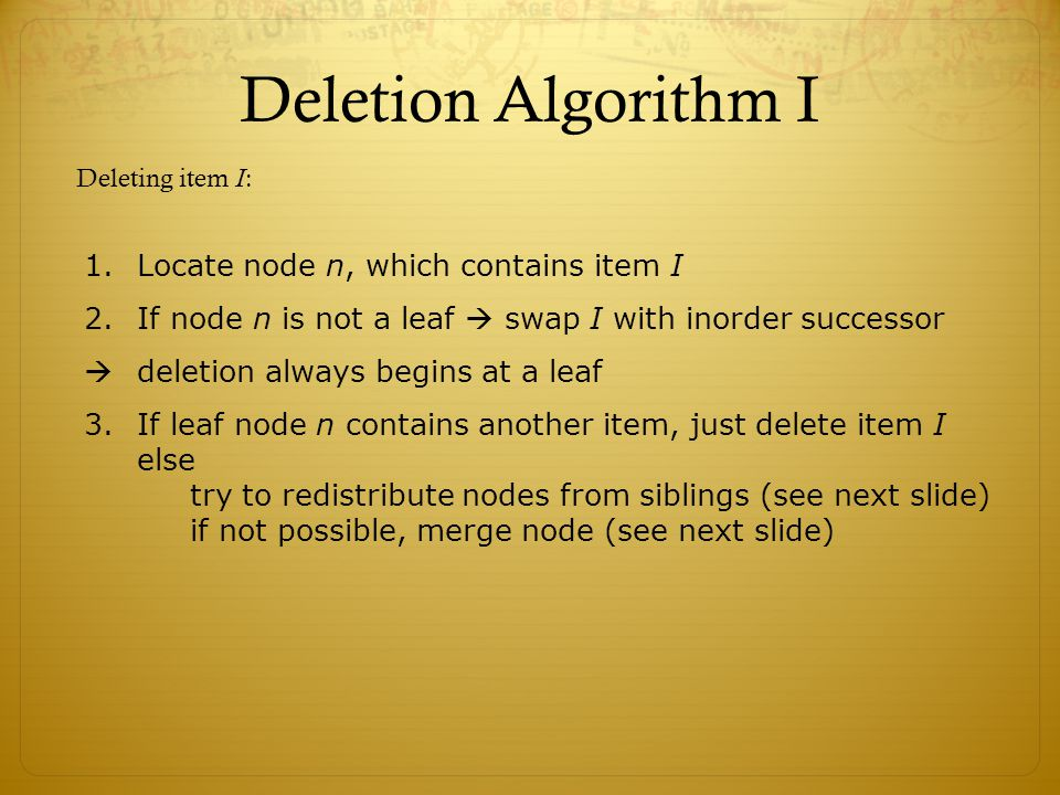 Deletion Algorithm I Locate node n, which contains item I