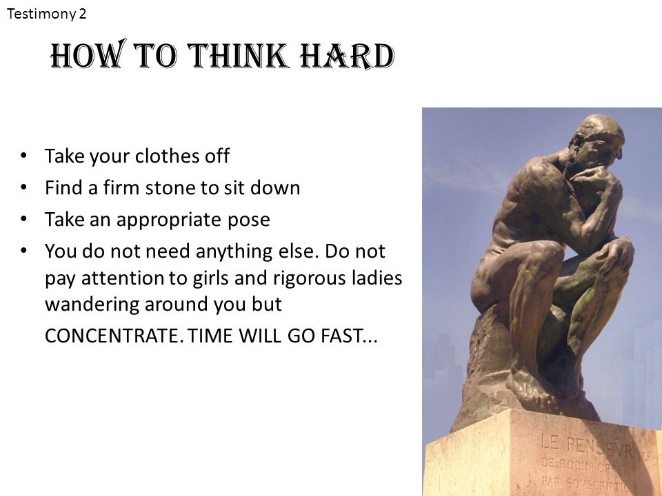 How to think hard Take your clothes off Find a firm stone to sit down