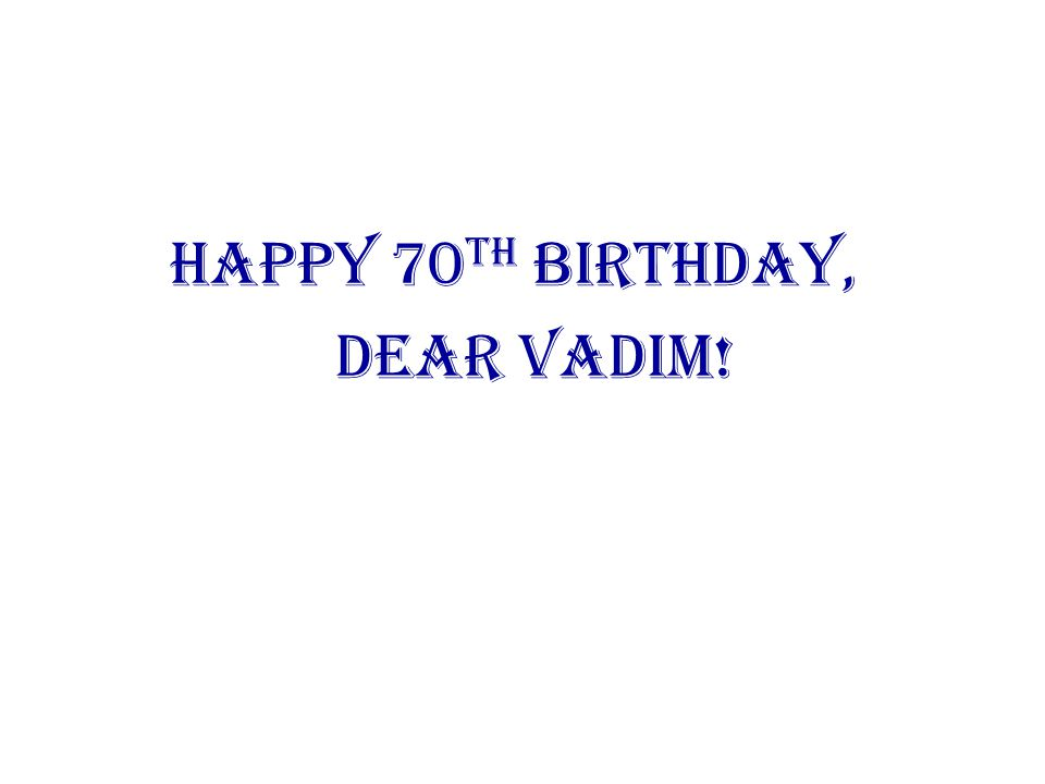 Happy 70th Birthday, Dear Vadim!