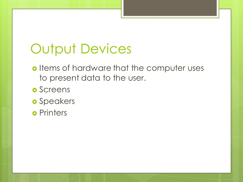 Output Devices Items of hardware that the computer uses to present data to the user. Screens. Speakers.