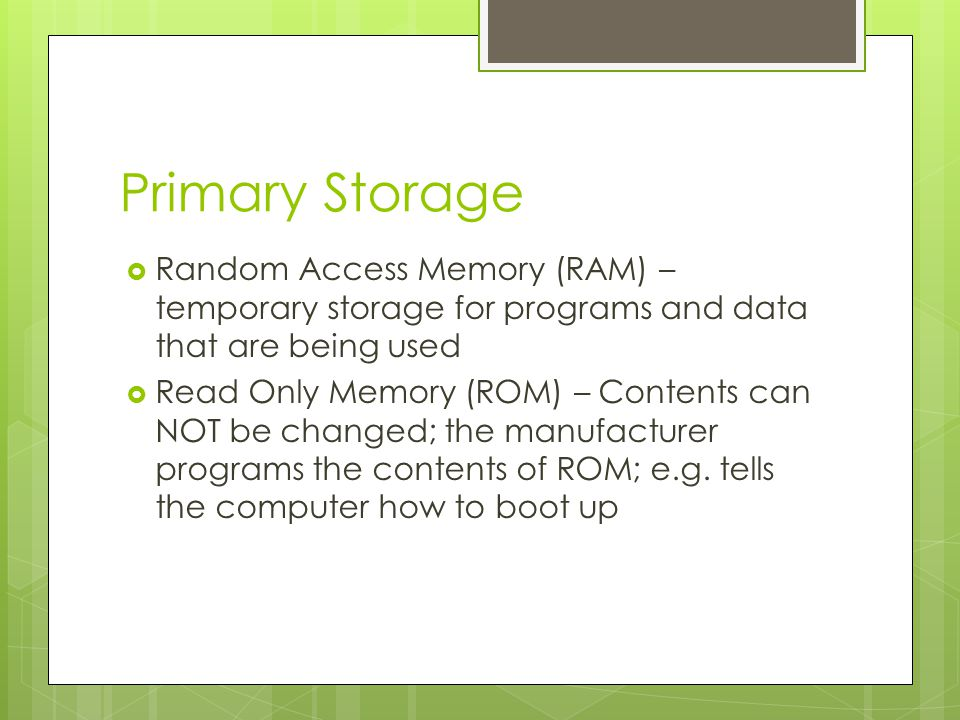 Primary Storage Random Access Memory (RAM) – temporary storage for programs and data that are being used.