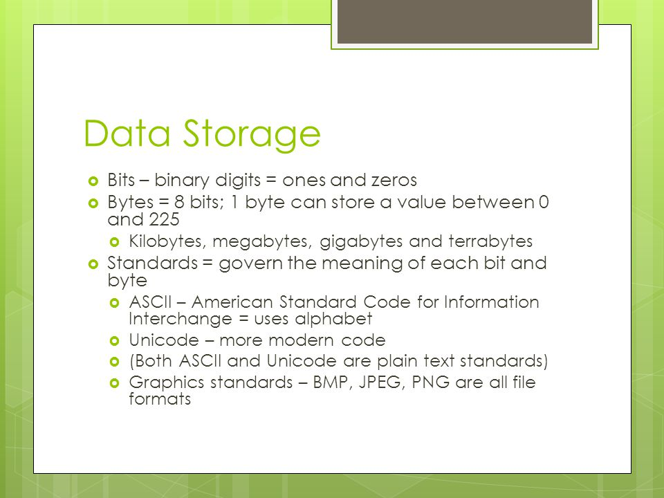 Data Storage Bits – binary digits = ones and zeros