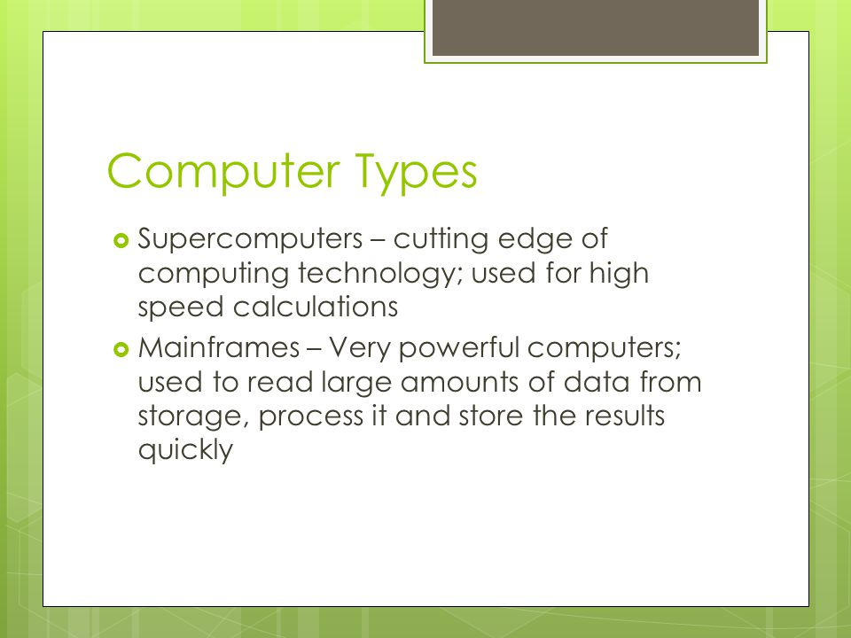 Computer Types Supercomputers – cutting edge of computing technology; used for high speed calculations.