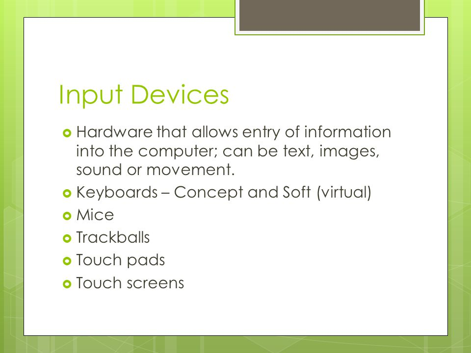 Input Devices Hardware that allows entry of information into the computer; can be text, images, sound or movement.