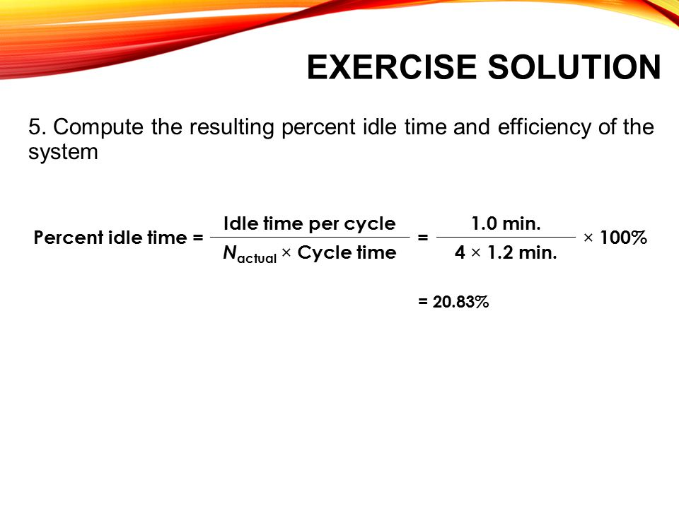 Exercise Solution 5. Compute the resulting percent idle time and efficiency of the system. Percent idle time =