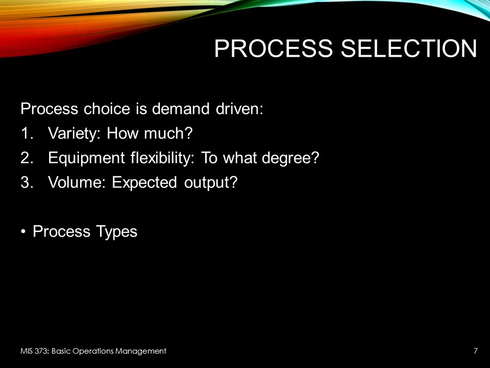 Process Selection Process choice is demand driven: Variety: How much