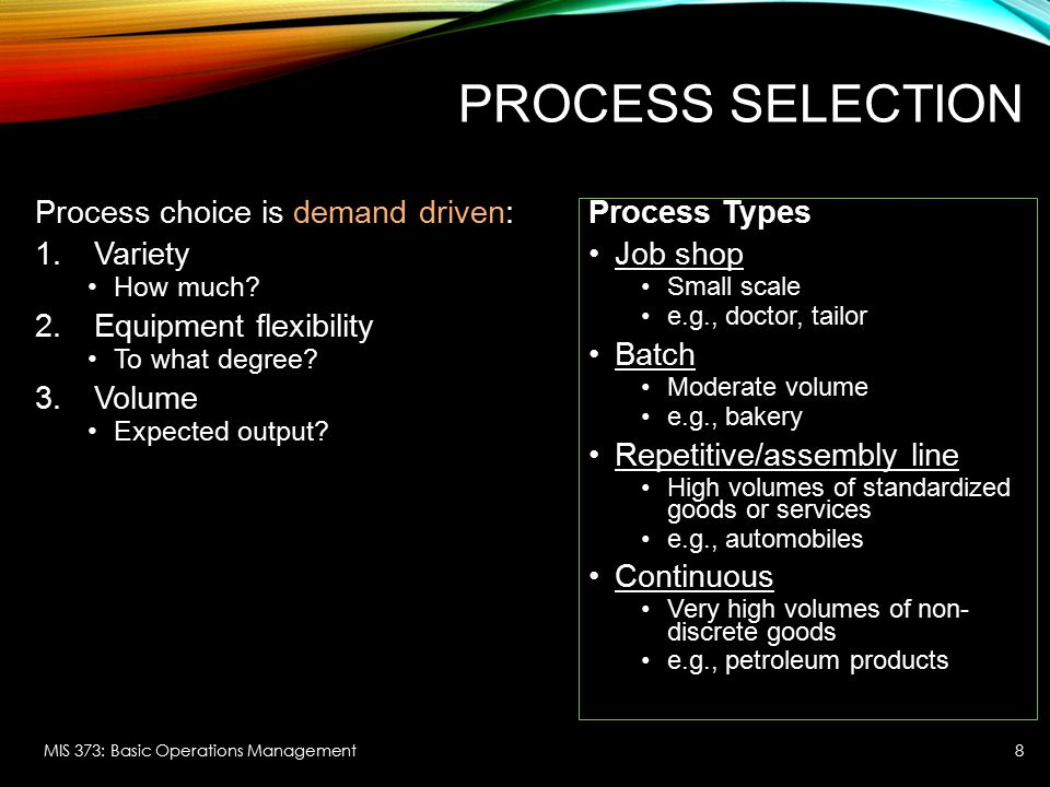 Process Selection Process choice is demand driven: Variety