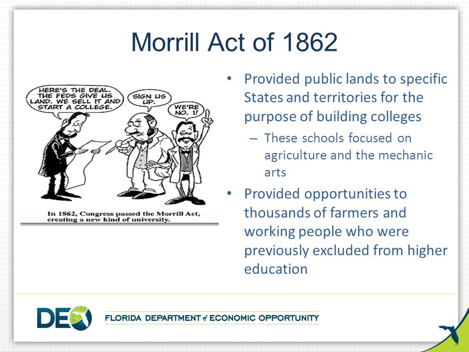 Morrill Act of 1862 Provided public lands to specific States and territories for the purpose of building colleges.