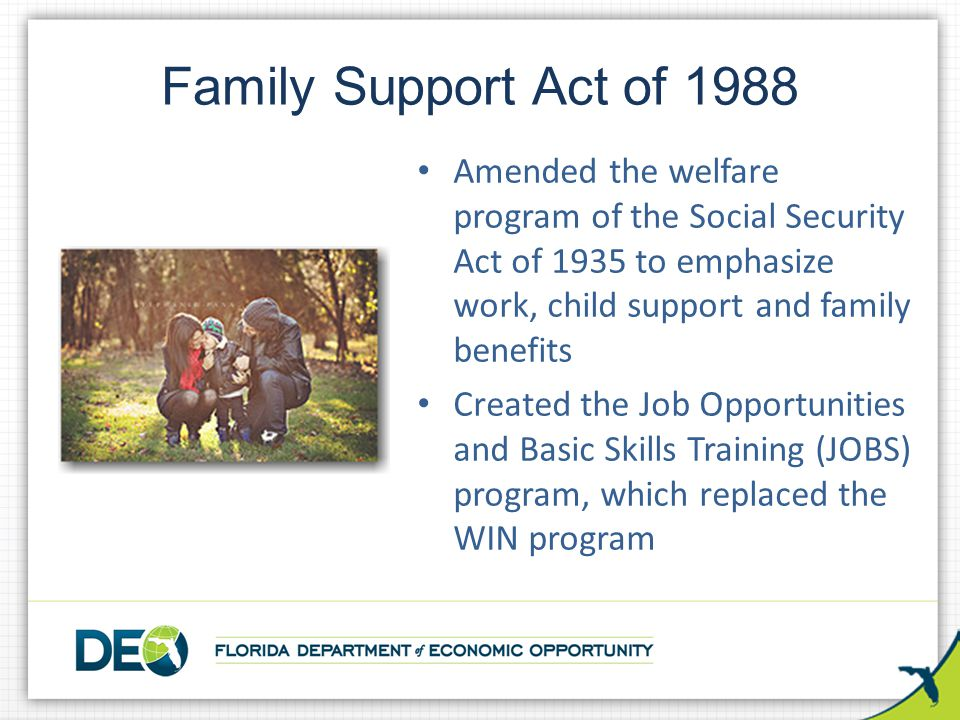Family Support Act of 1988 Amended the welfare program of the Social Security Act of 1935 to emphasize work, child support and family benefits.