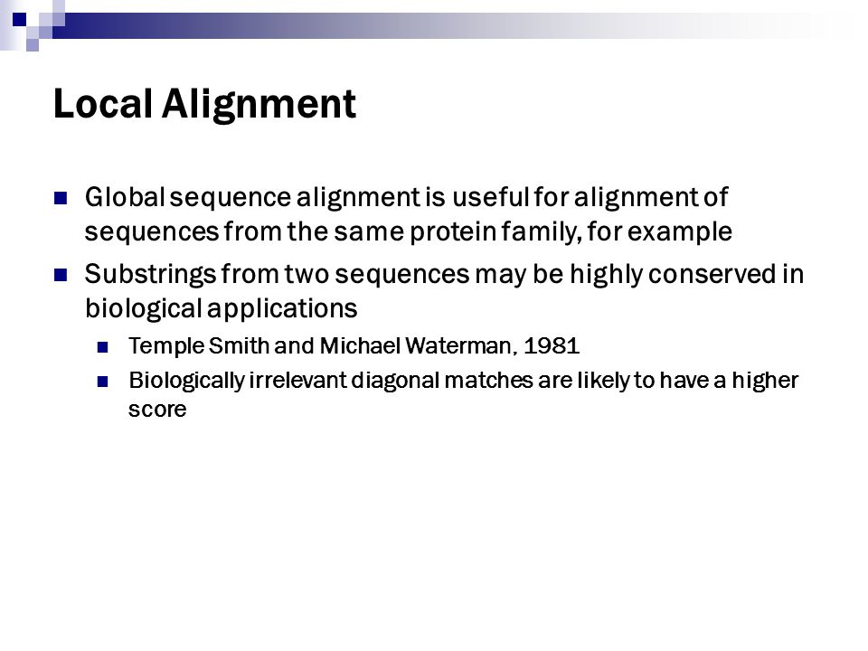Local Alignment Global sequence alignment is useful for alignment of sequences from the same protein family, for example.