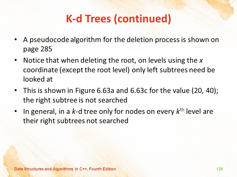 K-d Trees (continued) A pseudocode algorithm for the deletion process is shown on page 285.