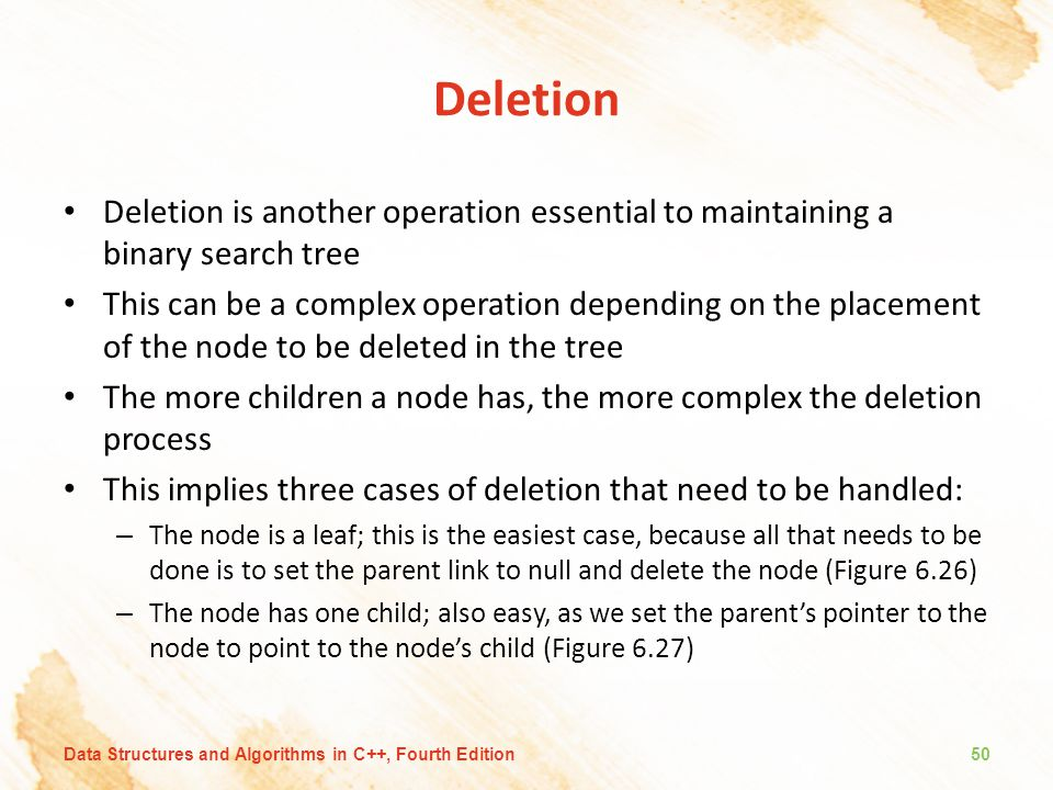 Deletion Deletion is another operation essential to maintaining a binary search tree.