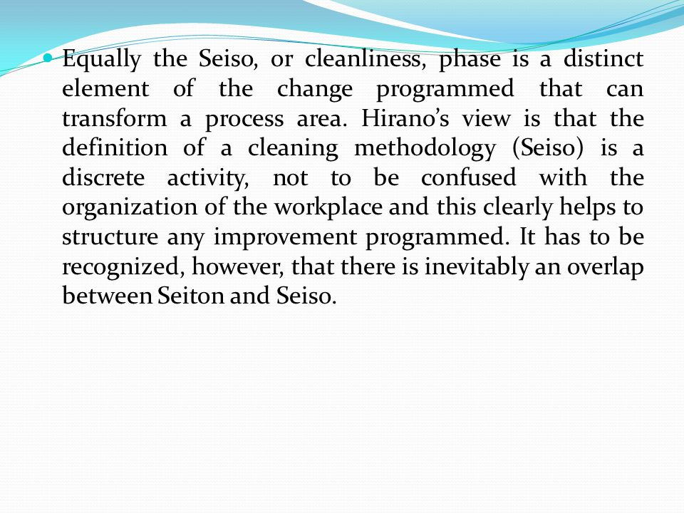 Equally the Seiso, or cleanliness, phase is a distinct element of the change programmed that can transform a process area.