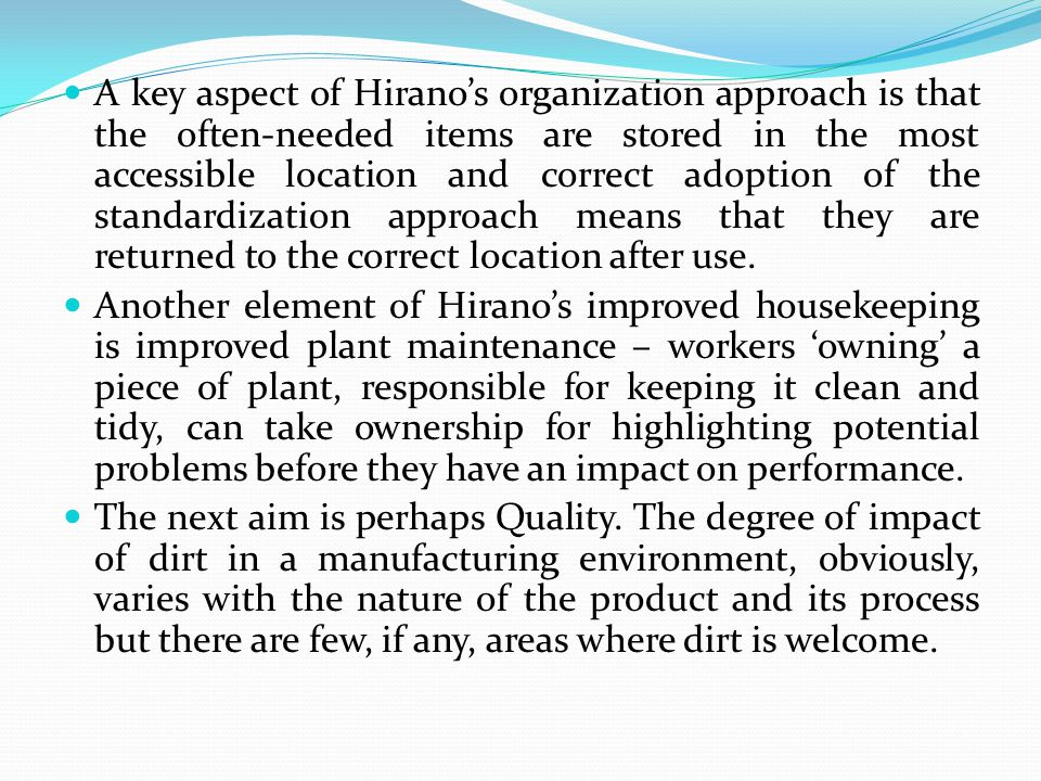 A key aspect of Hirano's organization approach is that the often-needed items are stored in the most accessible location and correct adoption of the standardization approach means that they are returned to the correct location after use.