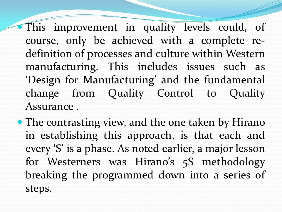 This improvement in quality levels could, of course, only be achieved with a complete re-definition of processes and culture within Western manufacturing. This includes issues such as 'Design for Manufacturing' and the fundamental change from Quality Control to Quality Assurance .
