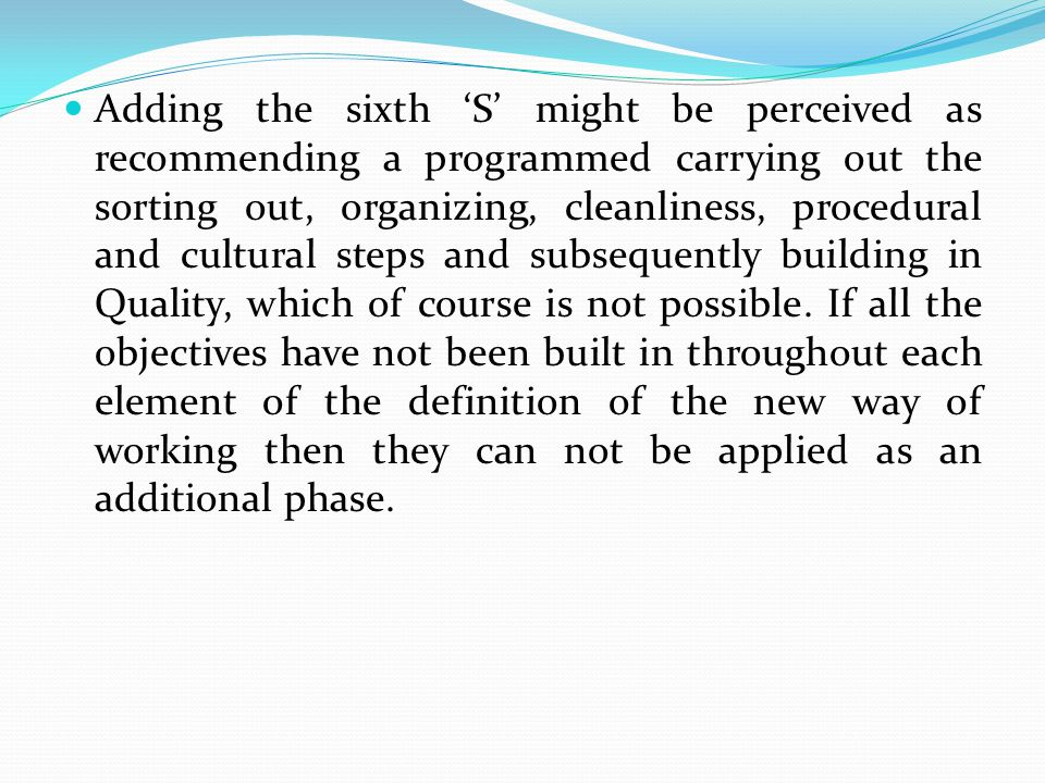 Adding the sixth 'S' might be perceived as recommending a programmed carrying out the sorting out, organizing, cleanliness, procedural and cultural steps and subsequently building in Quality, which of course is not possible.