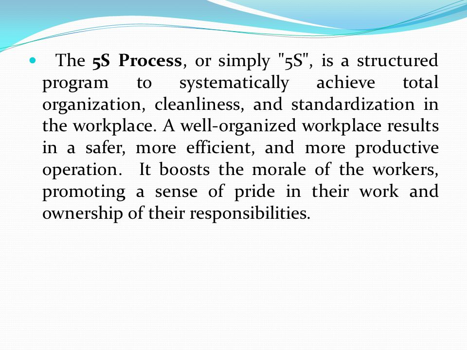 The 5S Process, or simply 5S , is a structured program to systematically achieve total organization, cleanliness, and standardization in the workplace.