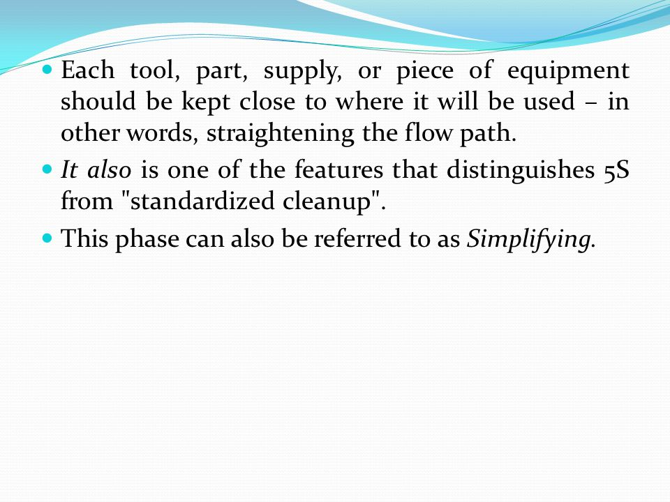 Each tool, part, supply, or piece of equipment should be kept close to where it will be used – in other words, straightening the flow path.
