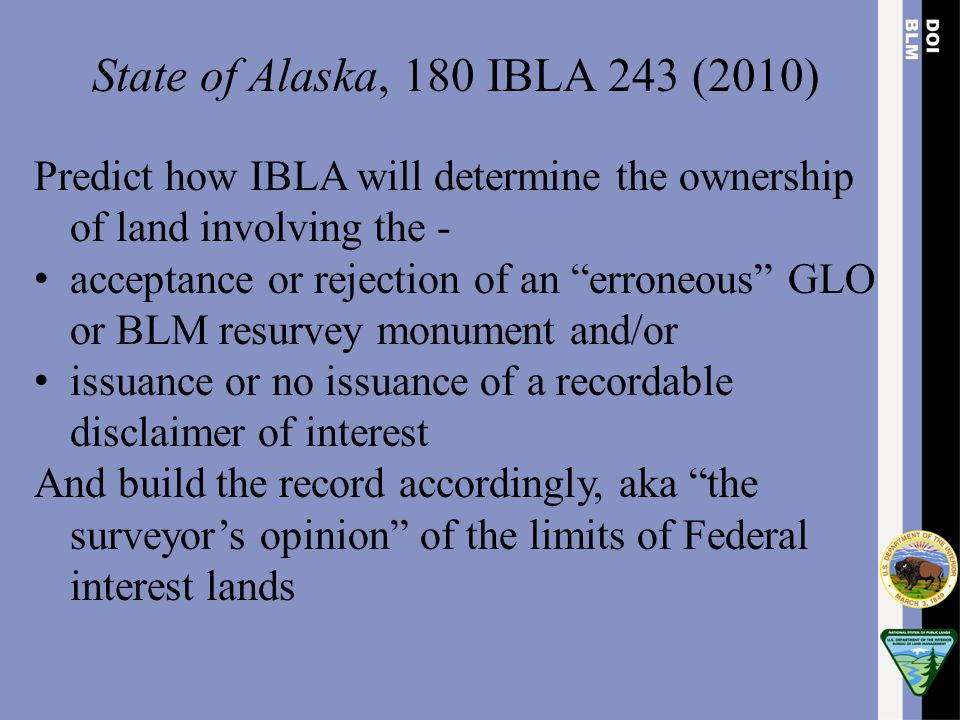 State of Alaska, 180 IBLA 243 (2010) Predict how IBLA will determine the ownership of land involving the -