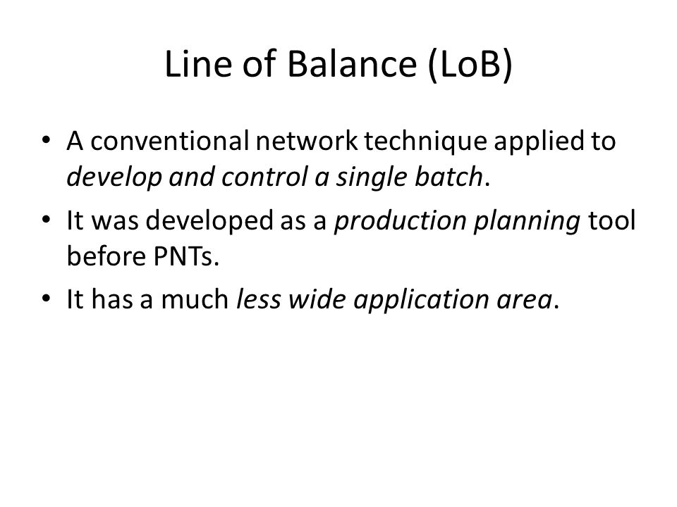 Line of Balance (LoB) A conventional network technique applied to develop and control a single batch.