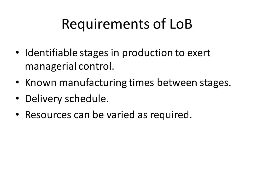 Requirements of LoB Identifiable stages in production to exert managerial control. Known manufacturing times between stages.