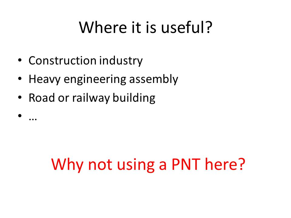 Where it is useful Why not using a PNT here Construction industry