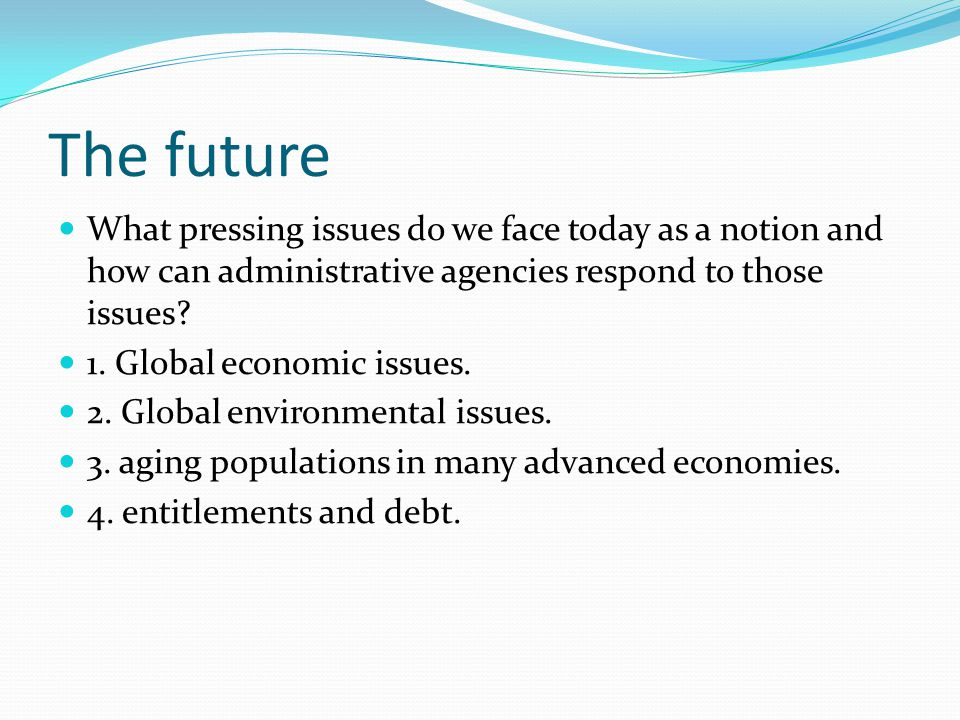 The future What pressing issues do we face today as a notion and how can administrative agencies respond to those issues