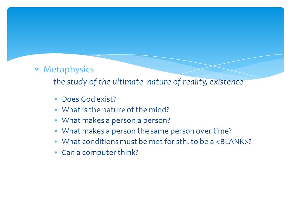 Metaphysics the study of the ultimate nature of reality, existence