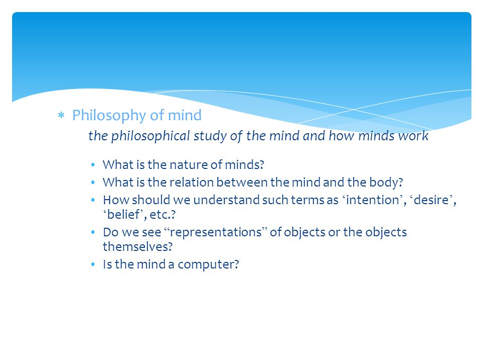 Philosophy of mind the philosophical study of the mind and how minds work. What is the nature of minds