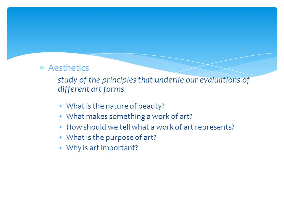Aesthetics study of the principles that underlie our evaluations of different art forms. What is the nature of beauty