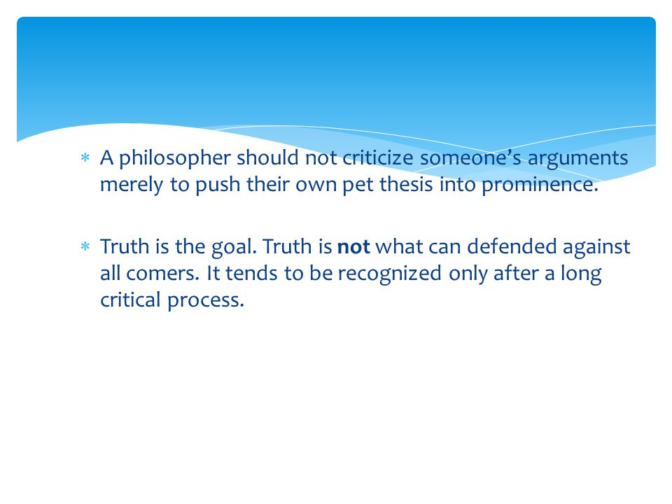 A philosopher should not criticize someone's arguments merely to push their own pet thesis into prominence.