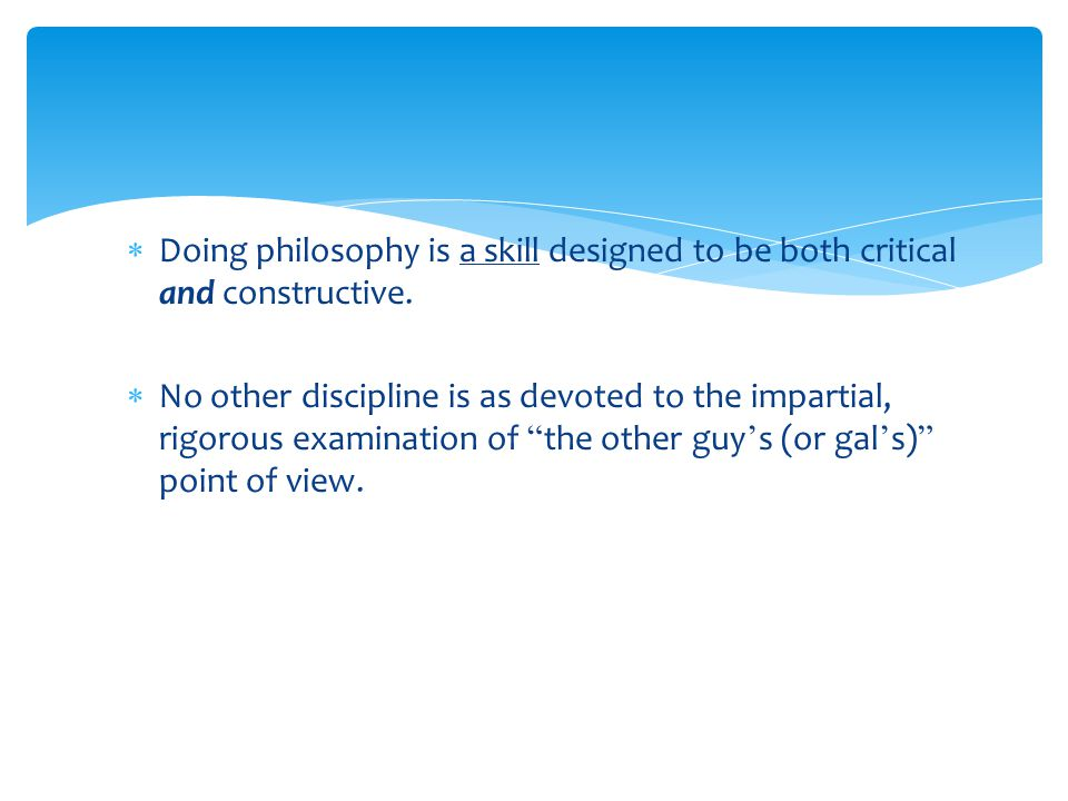 Doing philosophy is a skill designed to be both critical and constructive.