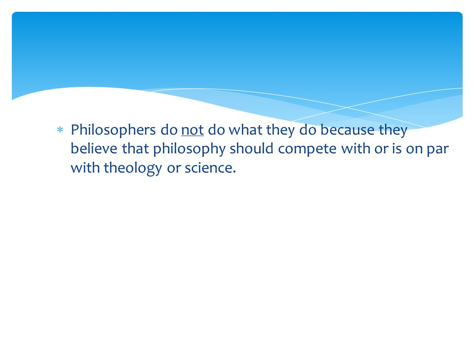 Philosophers do not do what they do because they believe that philosophy should compete with or is on par with theology or science.