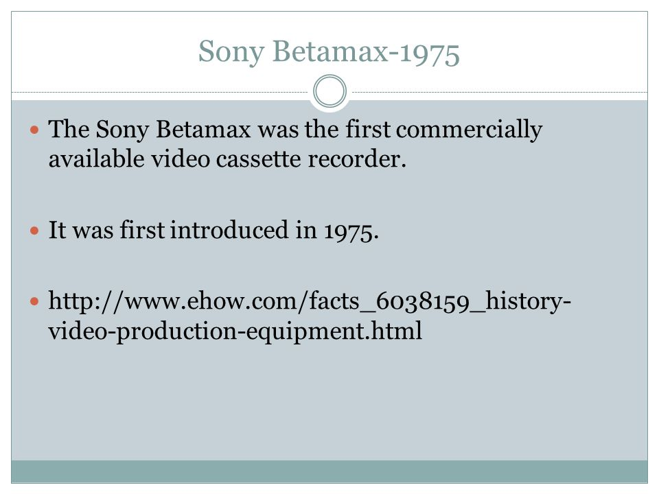 Sony Betamax-1975 The Sony Betamax was the first commercially available video cassette recorder. It was first introduced in 1975.